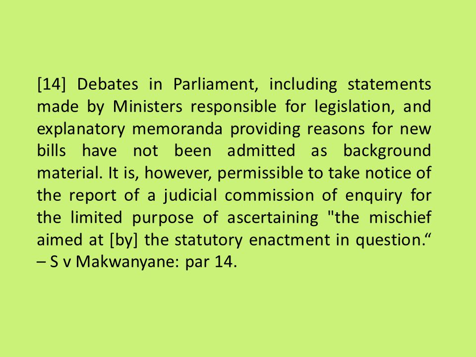 [14] Debates in Parliament, including statements made by Ministers responsible for legislation, and explanatory memoranda providing reasons for new bills have not been admitted as background material.